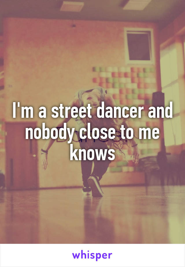 I'm a street dancer and nobody close to me knows
