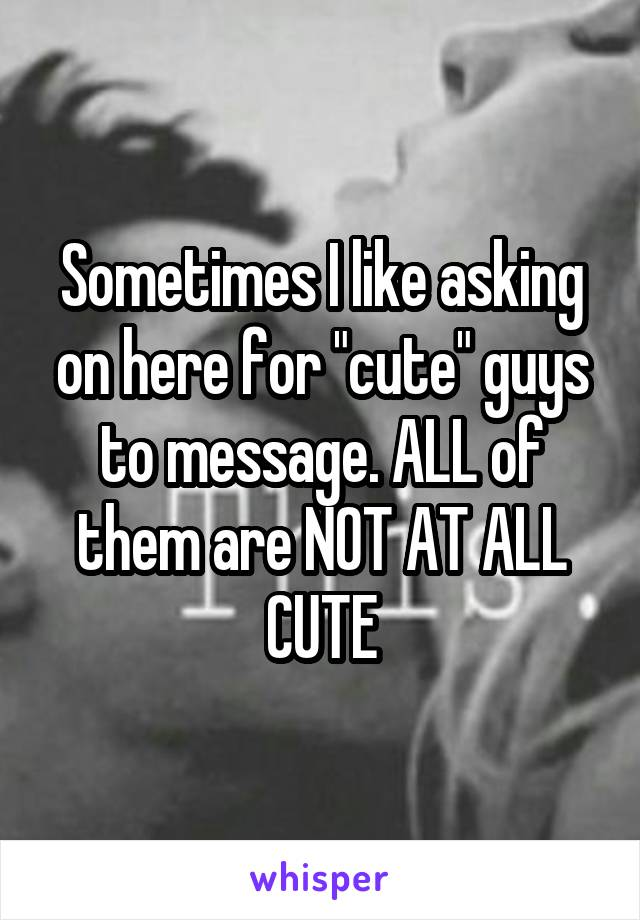 """Sometimes I like asking on here for """"cute"""" guys to message. ALL of them are NOT AT ALL CUTE"""