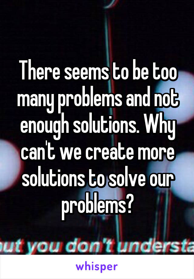 There seems to be too many problems and not enough solutions. Why can't we create more solutions to solve our problems?