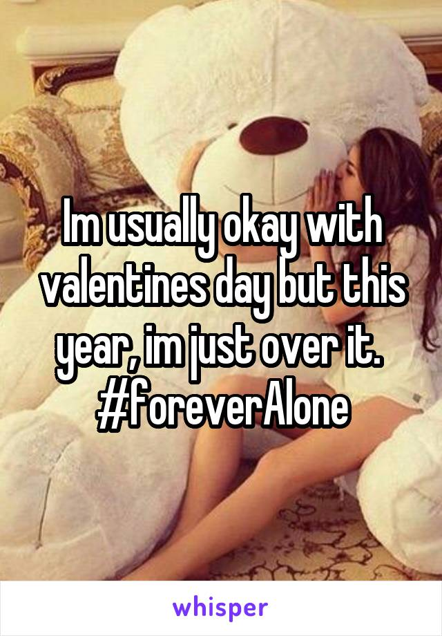 Im usually okay with valentines day but this year, im just over it.  #foreverAlone