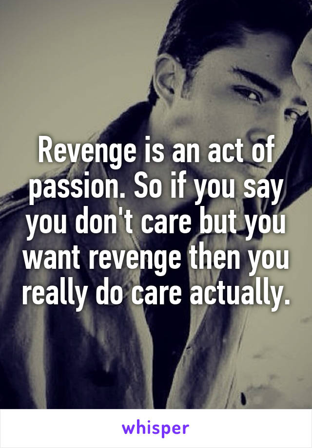 Revenge is an act of passion. So if you say you don't care but you want revenge then you really do care actually.