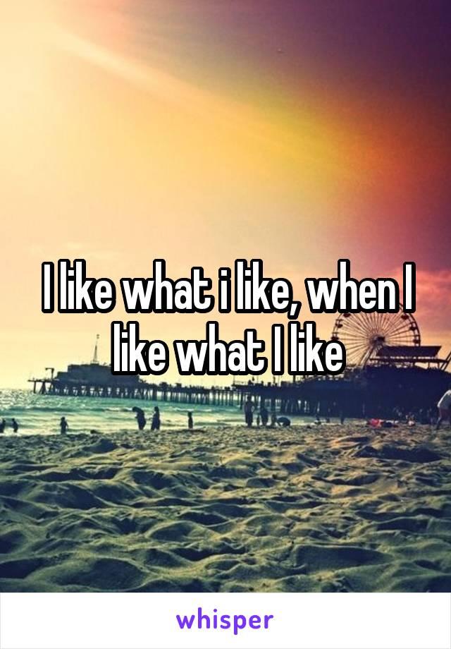 I like what i like, when I like what I like