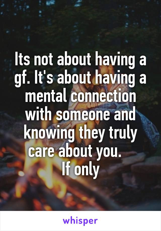Its not about having a gf. It's about having a mental connection with someone and knowing they truly care about you.    If only