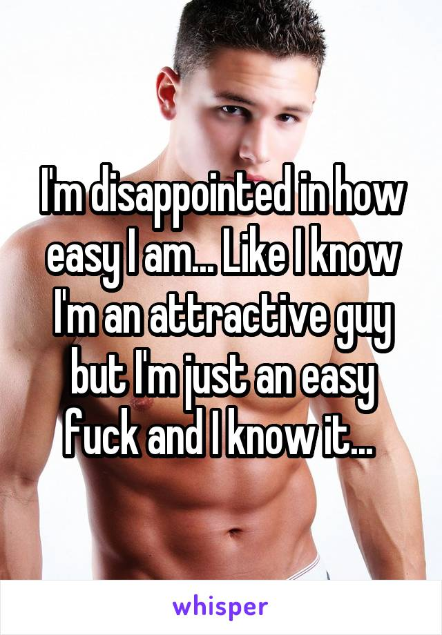 I'm disappointed in how easy I am... Like I know I'm an attractive guy but I'm just an easy fuck and I know it...