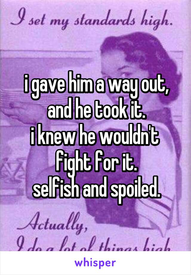 i gave him a way out, and he took it. i knew he wouldn't  fight for it. selfish and spoiled.