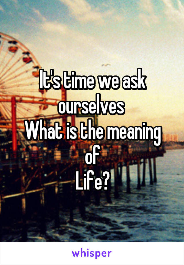 It's time we ask ourselves  What is the meaning of Life?