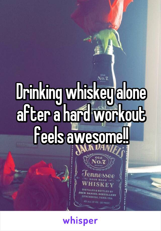 Drinking whiskey alone after a hard workout feels awesome!!