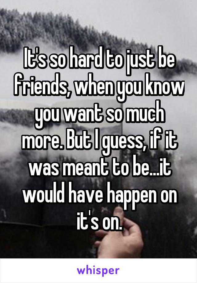 It's so hard to just be friends, when you know you want so much more. But I guess, if it was meant to be...it would have happen on it's on.