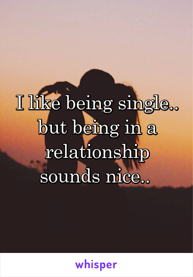 I like being single.. but being in a relationship sounds nice..