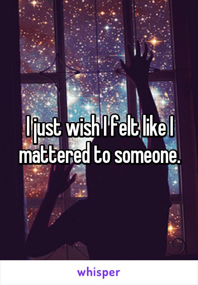 I just wish I felt like I mattered to someone.