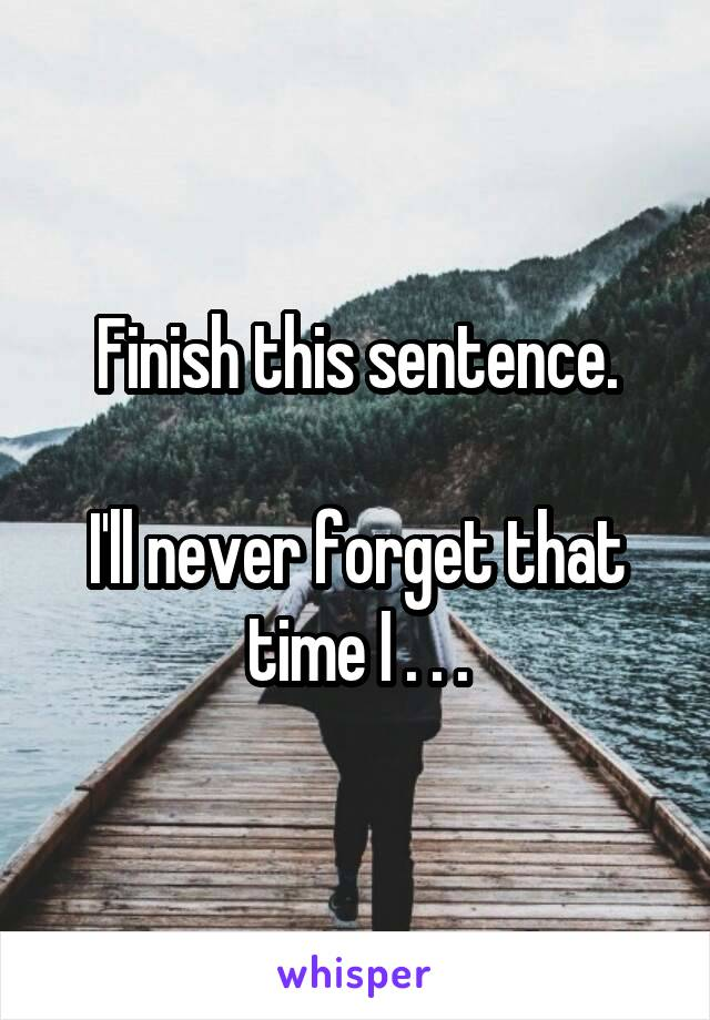Finish this sentence.  I'll never forget that time I . . .