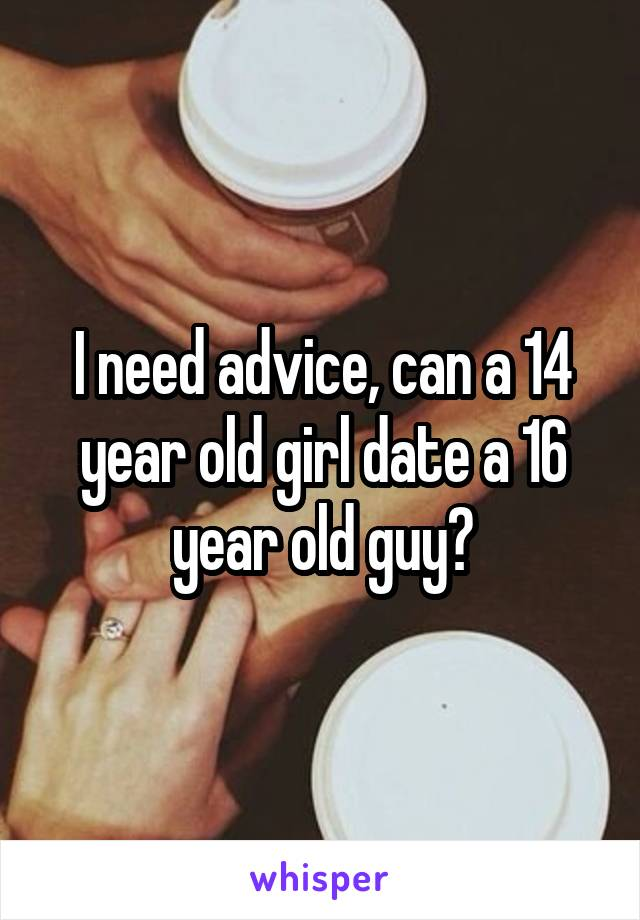 I need advice, can a 14 year old girl date a 16 year old guy?
