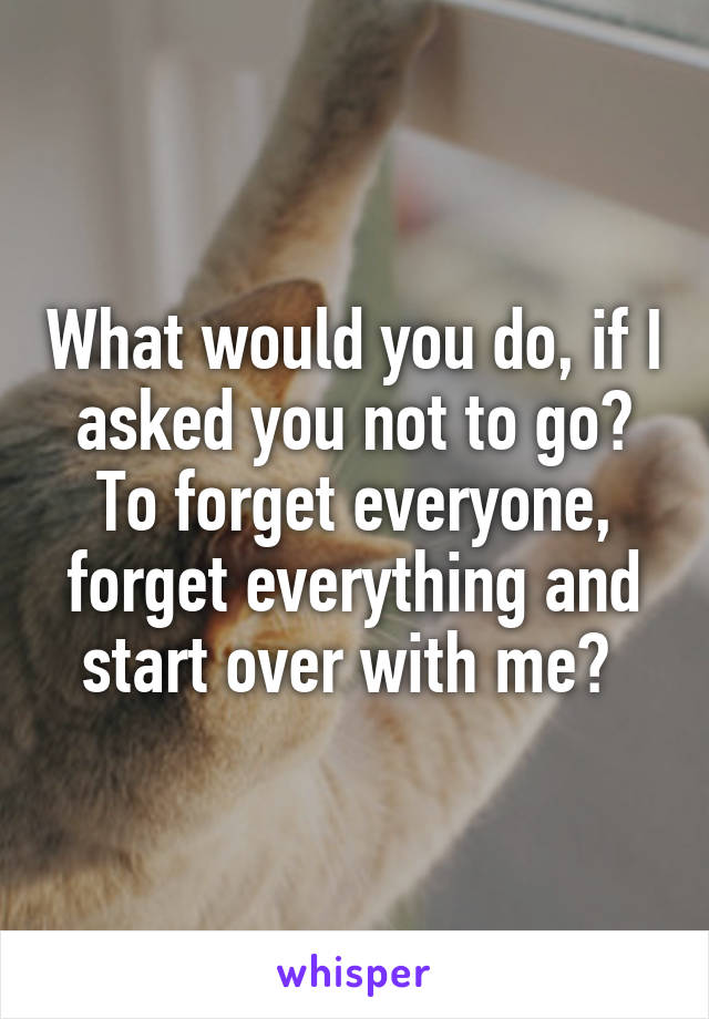 What would you do, if I asked you not to go? To forget everyone, forget everything and start over with me?