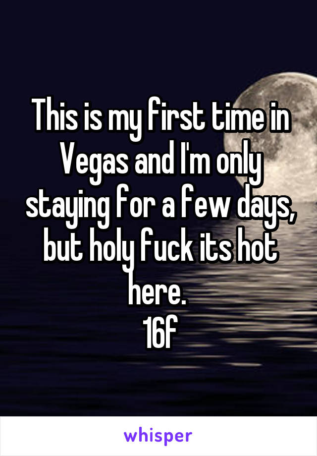 This is my first time in Vegas and I'm only staying for a few days, but holy fuck its hot here.  16f
