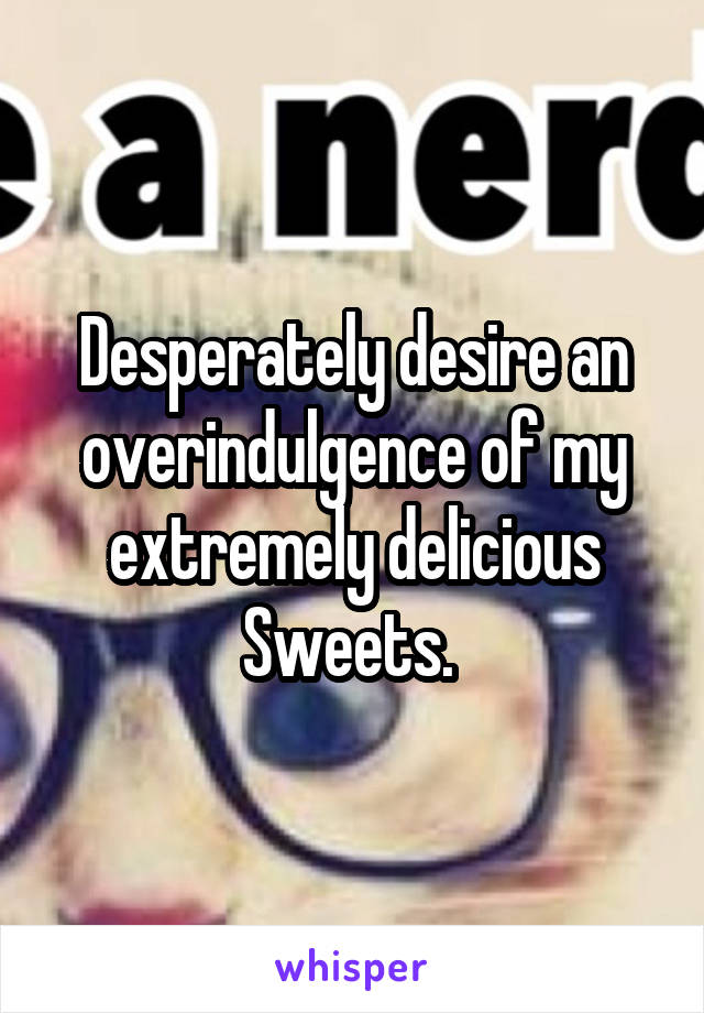 Desperately desire an overindulgence of my extremely delicious Sweets.