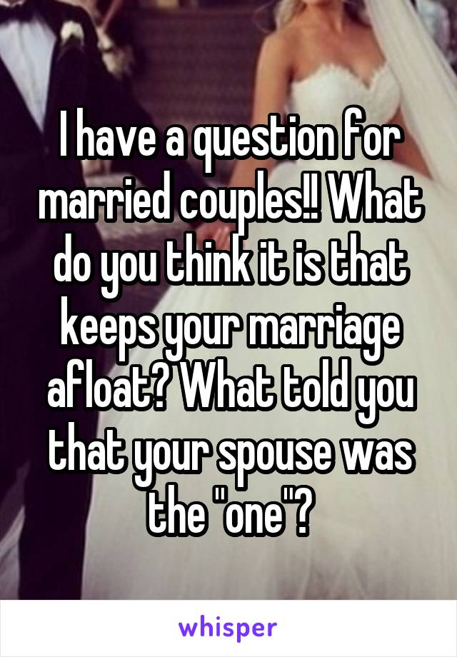 """I have a question for married couples!! What do you think it is that keeps your marriage afloat? What told you that your spouse was the """"one""""?"""