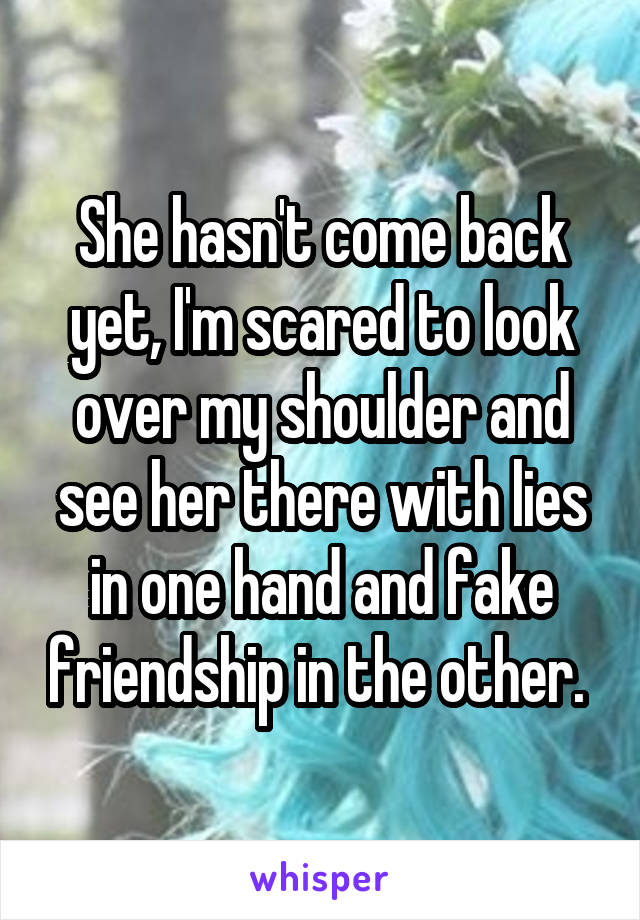 She hasn't come back yet, I'm scared to look over my shoulder and see her there with lies in one hand and fake friendship in the other.