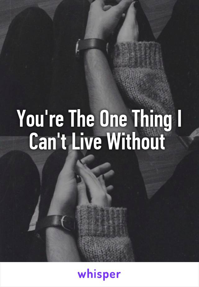 You're The One Thing I Can't Live Without