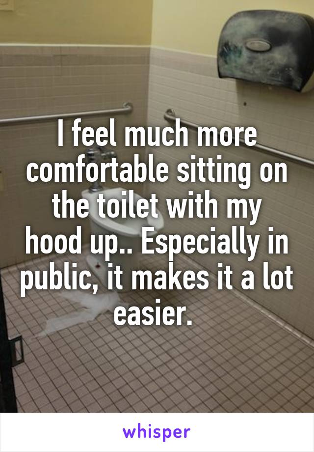 I feel much more comfortable sitting on the toilet with my hood up.. Especially in public, it makes it a lot easier.