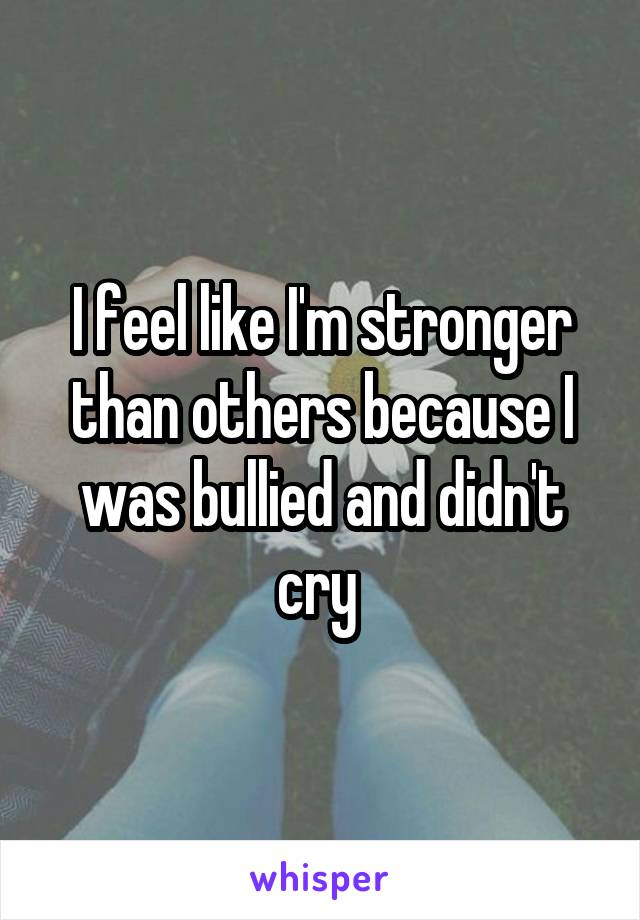 I feel like I'm stronger than others because I was bullied and didn't cry