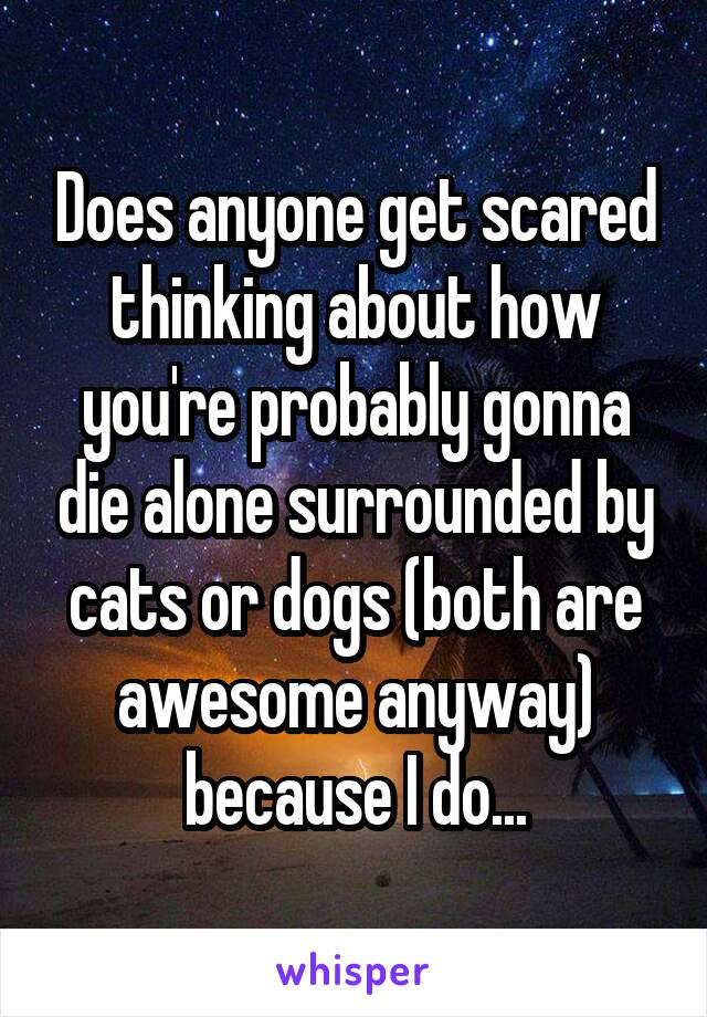 Does anyone get scared thinking about how you're probably gonna die alone surrounded by cats or dogs (both are awesome anyway) because I do...