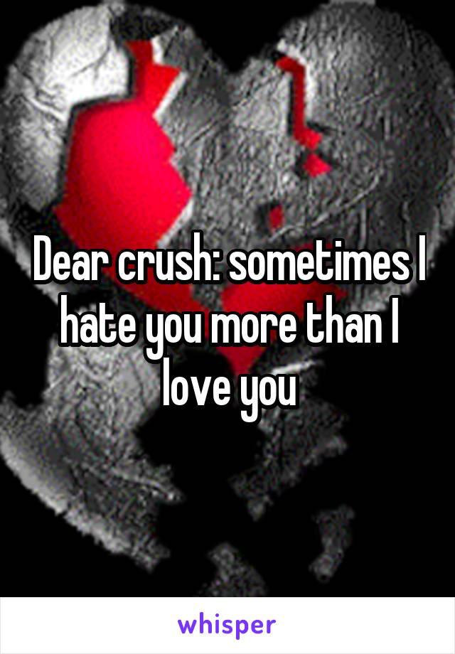Dear crush: sometimes I hate you more than I love you