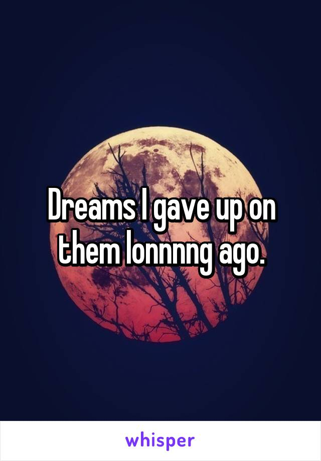 Dreams I gave up on them lonnnng ago.