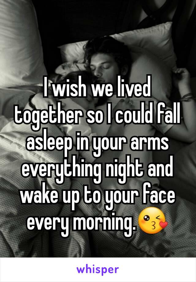 I wish we lived together so I could fall asleep in your arms everything night and wake up to your face every morning.😘