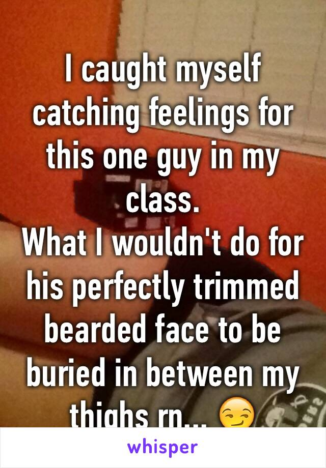 I caught myself catching feelings for this one guy in my class. What I wouldn't do for his perfectly trimmed bearded face to be buried in between my thighs rn... 😏