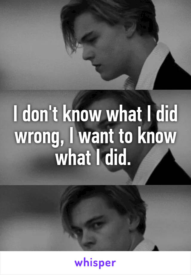I don't know what I did wrong, I want to know what I did.