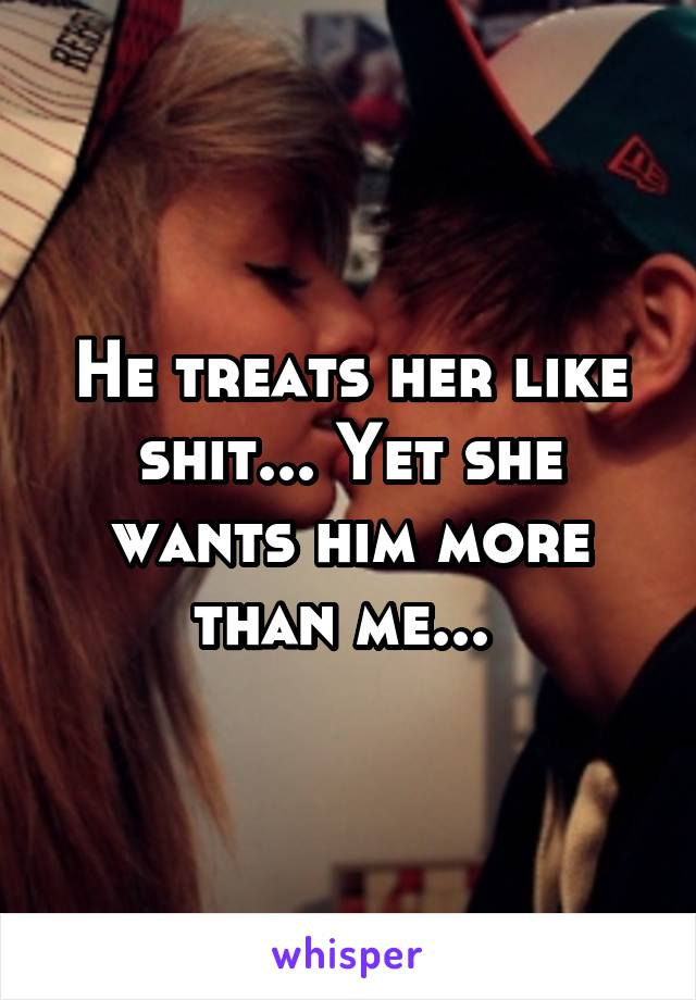 He treats her like shit... Yet she wants him more than me...