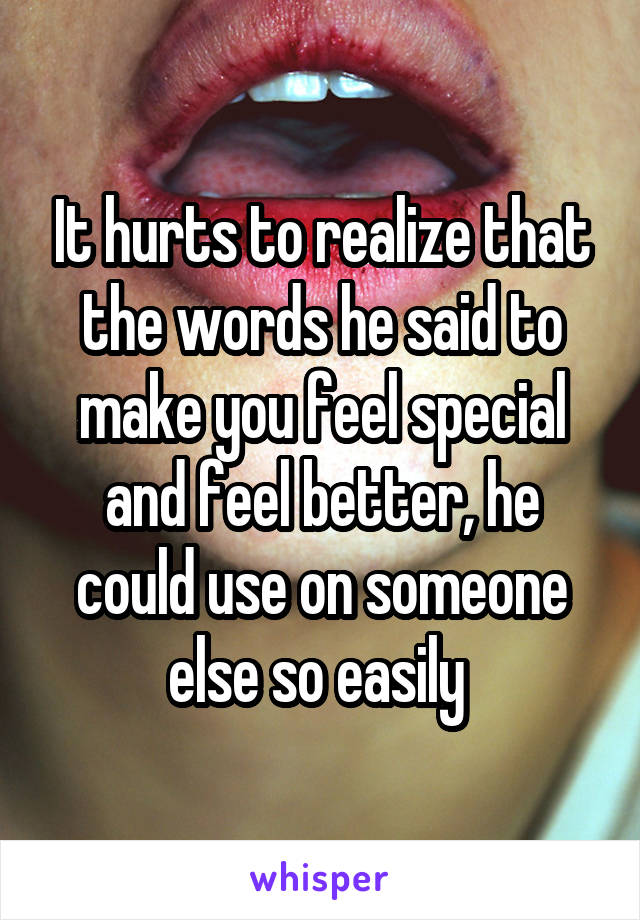It hurts to realize that the words he said to make you feel special and feel better, he could use on someone else so easily