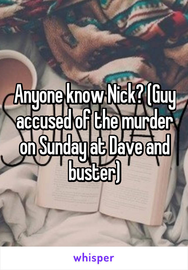 Anyone know Nick? (Guy accused of the murder on Sunday at Dave and buster)
