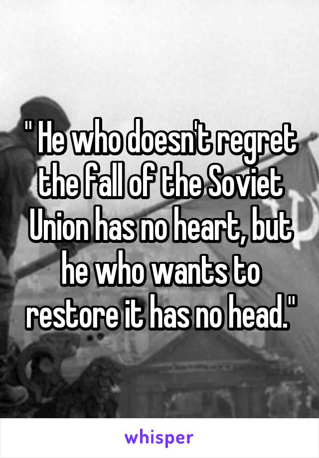 """"""" He who doesn't regret the fall of the Soviet Union has no heart, but he who wants to restore it has no head."""""""