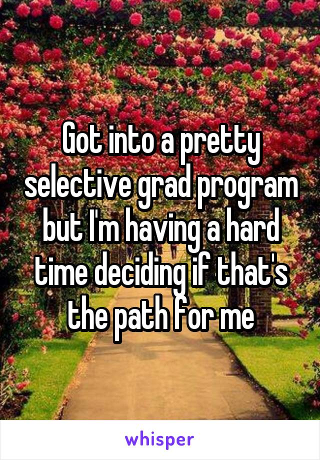 Got into a pretty selective grad program but I'm having a hard time deciding if that's the path for me