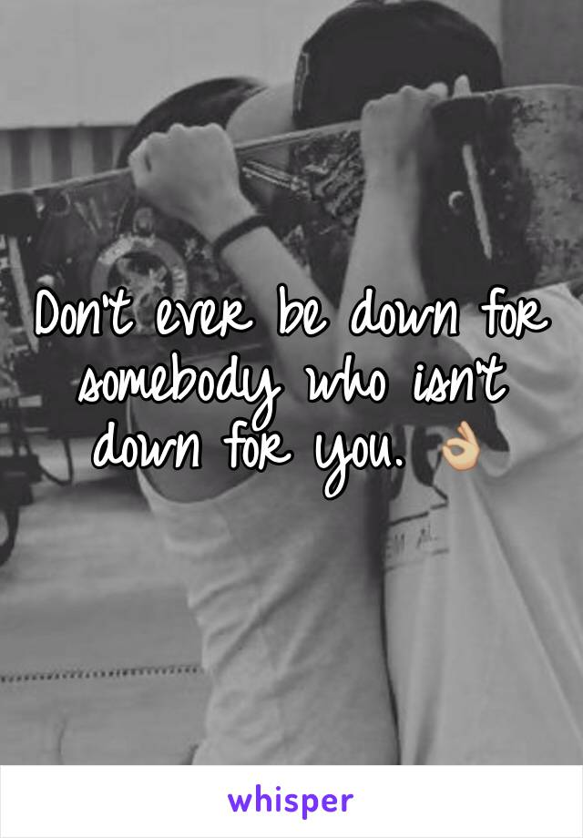 Don't ever be down for somebody who isn't down for you. 👌🏼
