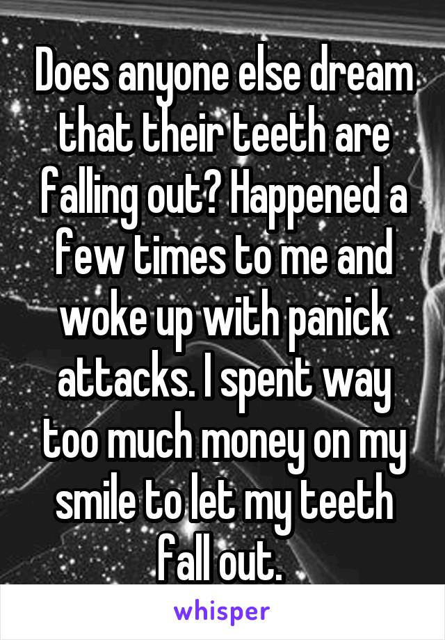Does anyone else dream that their teeth are falling out? Happened a few times to me and woke up with panick attacks. I spent way too much money on my smile to let my teeth fall out.
