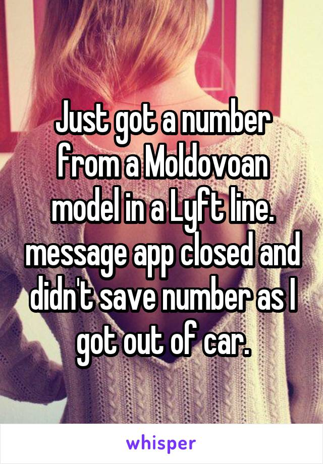 Just got a number from a Moldovoan model in a Lyft line. message app closed and didn't save number as I got out of car.
