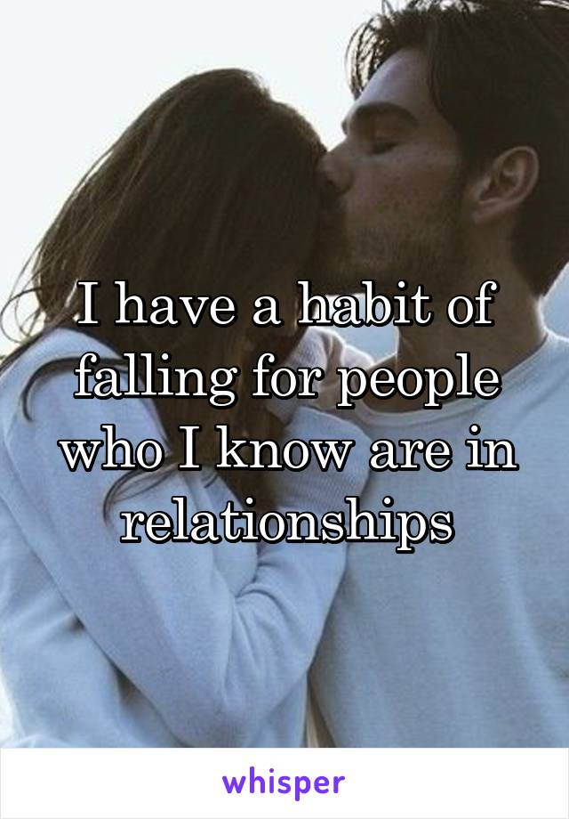 I have a habit of falling for people who I know are in relationships