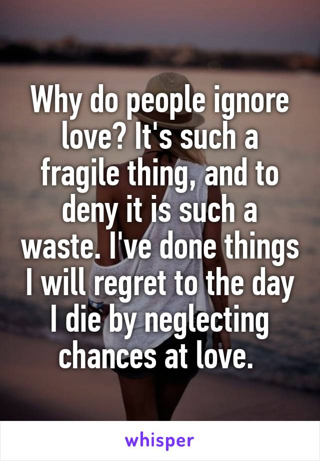 Why do people ignore love? It's such a fragile thing, and to deny it is such a waste. I've done things I will regret to the day I die by neglecting chances at love.