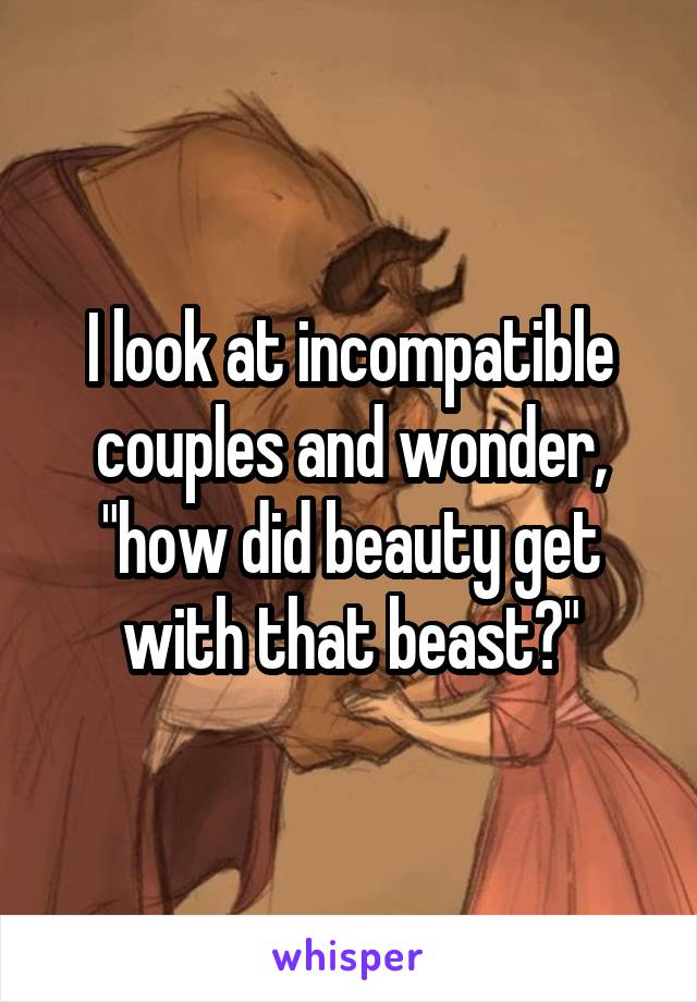 """I look at incompatible couples and wonder, """"how did beauty get with that beast?"""""""