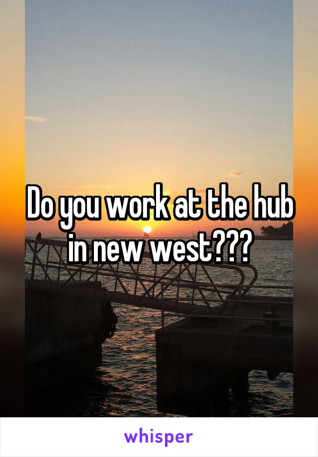 Do you work at the hub in new west???