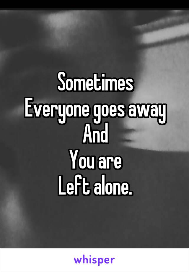Sometimes Everyone goes away And You are Left alone.