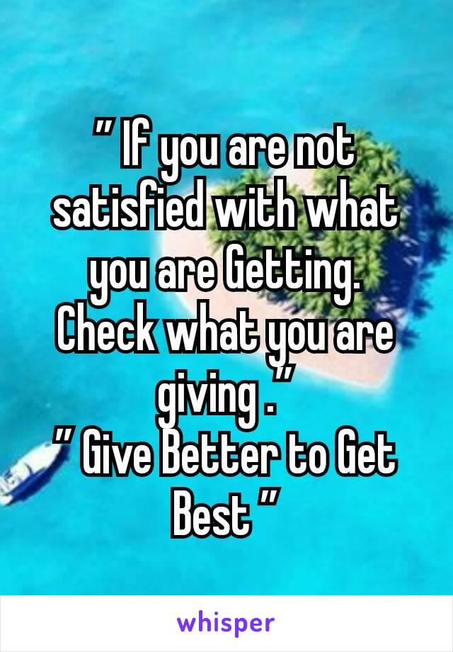 """"""" If you are not satisfied with what you are Getting. Check what you are giving ."""" """" Give Better to Get Best """""""