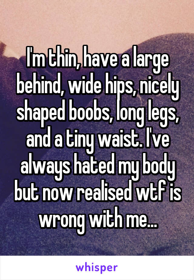 I'm thin, have a large behind, wide hips, nicely shaped boobs, long legs, and a tiny waist. I've always hated my body but now realised wtf is wrong with me...