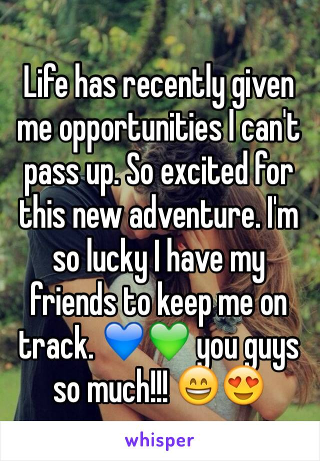 Life has recently given me opportunities I can't pass up. So excited for this new adventure. I'm so lucky I have my friends to keep me on track. 💙💚 you guys so much!!! 😄😍