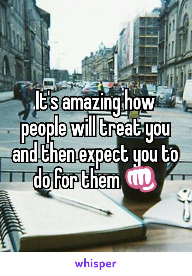 It's amazing how people will treat you and then expect you to do for them 👊