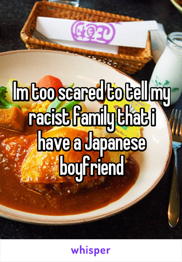 Im too scared to tell my racist family that i have a Japanese boyfriend