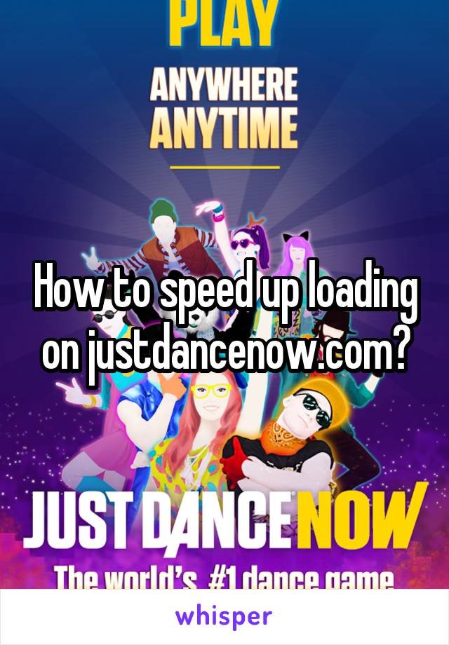 How to speed up loading on justdancenow.com?