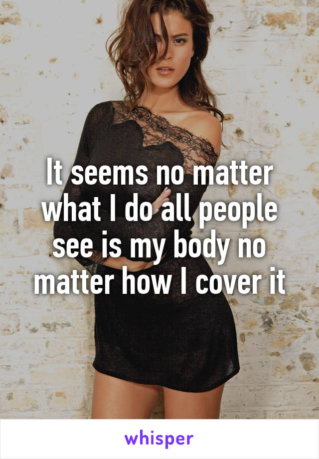 It seems no matter what I do all people see is my body no matter how I cover it